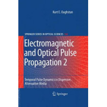 Electromagnetic and Optical Pulse Propagation 2: Temporal Pulse Dynamics in Dispersive, Attenuative Media by Kurt E. Oughstun, 9781441901484