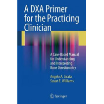 A DXA Primer for the Practicing Clinician: A Case-Based Manual for Understanding and Interpreting Bone Densitometry by Angelo A. Licata, 9781441913746