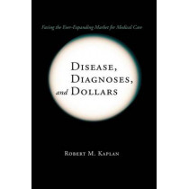 Disease, Diagnoses, and Dollars: Facing the Ever-Expanding Market for Medical Care by Robert M. Kaplan, 9781441925435
