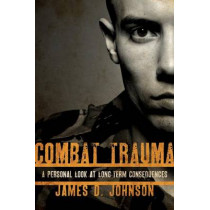 Combat Trauma: A Personal Look at Long-Term Consequences by James D. Johnson, 9781442204355