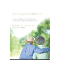 Defying Dementia: Understanding and Preventing Alzheimer's and Related Disorders by Robert Levine, 9781442204836