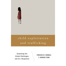 Child Exploitation and Trafficking: Examining the Global Challenges and U.S. Responses by Virginia M. Kendall, 9781442209800