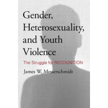 Gender, Heterosexuality, and Youth Violence: The Struggle for Recognition by James W. Messerschmidt, 9781442213715