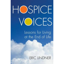 Hospice Voices: Lessons for Living at the End of Life by Eric Lindner, 9781442220591