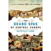 The Grand Spas of Central Europe: A History of Intrigue, Politics, Art, and Healing by David Clay Large, 9781442222366