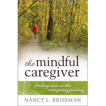 The Mindful Caregiver: Finding Ease in the Caregiving Journey by Nancy L. Kriseman, 9781442223547
