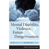 Mental Disability, Violence, and Future Dangerousness: Myths Behind the Presumption of Guilt by John Weston Parry, 9781442224049