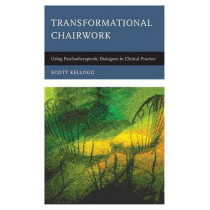 Transformational Chairwork: Using Psychotherapeutic Dialogues in Clinical Practice by Scott T. Kellogg, 9781442229532