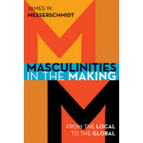 Masculinities in the Making: From the Local to the Global by James W. Messerschmidt, 9781442232938
