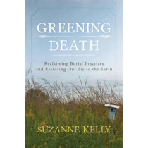Greening Death: Reclaiming Burial Practices and Restoring Our Tie to the Earth by Suzanne Kelly, 9781442241565