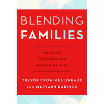 Blending Families: Merging Households with Kids 8-18 by Trevor Crow Mullineaux, 9781442243101