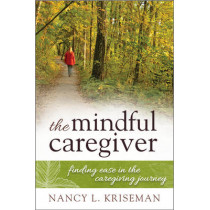 The Mindful Caregiver: Finding Ease in the Caregiving Journey by Nancy L. Kriseman, 9781442248694
