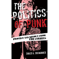The Politics of Punk: Protest and Revolt from the Streets by David A. Ensminger, 9781442254442