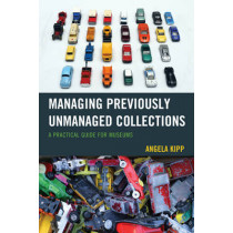 Managing Previously Unmanaged Collections: A Practical Guide for Museums by Angela Kipp, 9781442263482