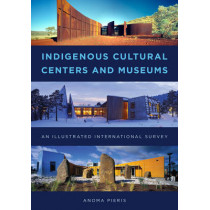 Indigenous Cultural Centers and Museums: An Illustrated International Survey by Anoma Pieris, 9781442264069