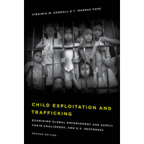 Child Exploitation and Trafficking: Examining Global Enforcement and Supply Chain Challenges and U.S. Responses by Virginia M. Kendall, 9781442264793