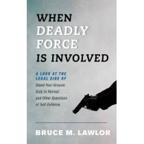 When Deadly Force Is Involved: A Look at the Legal Side of Stand Your Ground, Duty to Retreat and Other Questions of Self-Defense by Bruce M. Lawlor, 9781442275287
