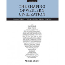The Shaping of Western Civilization, Volume I: From Antiquity to the Mid-Eighteenth Century by Michael Burger, 9781442607569