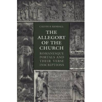 The Allegory of the Church: Romanesque Portals and Their Verse Inscriptions by Calvin B Kendall, 9781442613096