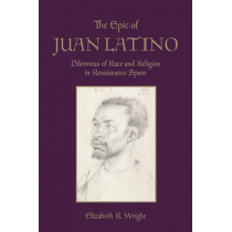 The Epic of Juan Latino: Dilemmas of Race and Religion in Renaissance Spain by Elizabeth Wright, 9781442637528