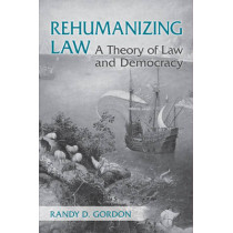 Rehumanizing Law: A Theory of Law and Democracy by Randy Gordon, 9781442642294