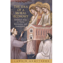 The Idea of a Moral Economy: Gerard of Siena on Usury, Restitution, and Prescription by Lawrin Armstrong, 9781442643222