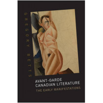 Avant-Garde Canadian Literature: The Early Manifestations by Gregory Betts, 9781442643772