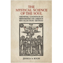 The Mystical Science of the Soul: Medieval Cognition in Bernardino de Laredo's  Recollection Method by Jessica A. Boon, 9781442644281