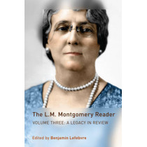The L.M. Montgomery Reader: Volume Three: A Legacy in Review by Benjamin Lefebvre, 9781442644939