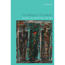 The Metaphor of Celebrity: Canadian Poetry and the Public, 1955-1980 by Joel Deshaye, 9781442646612