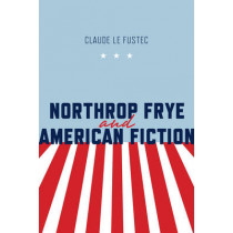 Northrop Frye and American Fiction by Claude Le Fustec, 9781442647695