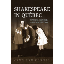 Shakespeare in Quebec: Nation, Gender, and Adaptation by Jennifer Drouin, 9781442647978