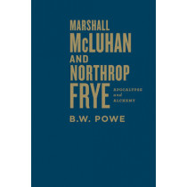 Marshall McLuhan and Northrop Frye: Apocalypse and Alchemy by B.W. Powe, 9781442648111