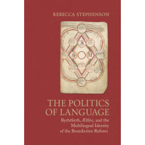 The Politics of Language: Byrhtferth, Aelfric, and the Multilingual Identity of the Benedictine Reform by Rebecca Stephenson, 9781442650589