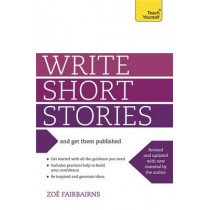 Write Short Stories and Get Them Published: Your practical guide to writing compelling short fiction by Zoe Fairbairns, 9781444124033