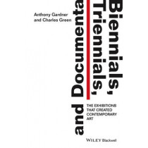 Biennials, Triennials, and Documenta: The Exhibitions that Created Contemporary Art by Anthony Gardner, 9781444336658