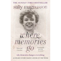 Where Memories Go: Why dementia changes everything - as heard on BBC R4 Book of the Week by Sally Magnusson, 9781444751819