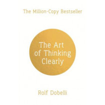 The Art of Thinking Clearly: Better Thinking, Better Decisions by Rolf Dobelli, 9781444759563