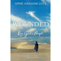 Wounded by God's People: Discovering How God's Love Heals Our Hearts by Anne Graham Lotz, 9781444783285