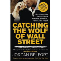 Catching the Wolf of Wall Street: More Incredible True Stories of Fortunes, Schemes, Parties, and Prison by Jordan Belfort, 9781444786835