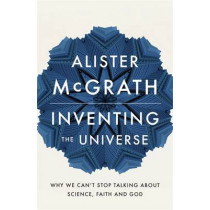 Inventing the Universe: Why we can't stop talking about science, faith and God by Alister McGrath, 9781444798487