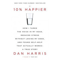 10% Happier: How I Tamed the Voice in My Head, Reduced Stress Without Losing My Edge, and Found Self-Help That Actually Works - A True Story by Dan Harris, 9781444799057