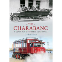 The Charabanc: The Early Days of Motorised Coach Travel by Alf Townsend, 9781445605487