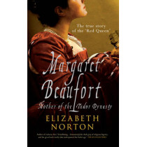 Margaret Beaufort: Mother of the Tudor Dynasty by Elizabeth Norton, 9781445605784