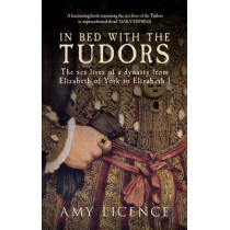 In Bed with the Tudors: The Sex Lives of a Dynasty from Elizabeth of York to Elizabeth I by Amy Licence, 9781445614755