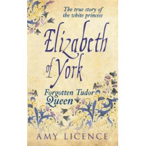 Elizabeth of York: The Forgotten Tudor Queen by Amy Licence, 9781445633145