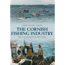 The Cornish Fishing Industry: An Illustrated History by John McWilliams, 9781445638058
