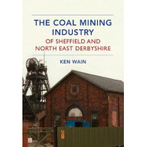 The Coal Mining Industry of Sheffield and North Derbyshire by Ken Wain, 9781445639635