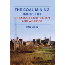 The Coal Mining Industry in Barnsley, Rotherham and Worksop by Ken Wain, 9781445639659