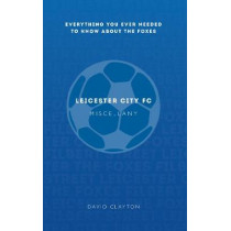 Leicester City FC Miscellany: Everything you ever needed to know about The Foxes by David Clayton, 9781445642222